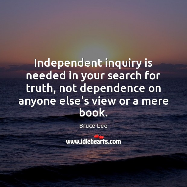 Independent inquiry is needed in your search for truth, not dependence on Bruce Lee Picture Quote