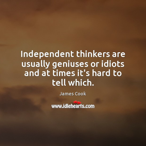 Independent thinkers are usually geniuses or idiots and at times it's hard to tell which. James Cook Picture Quote