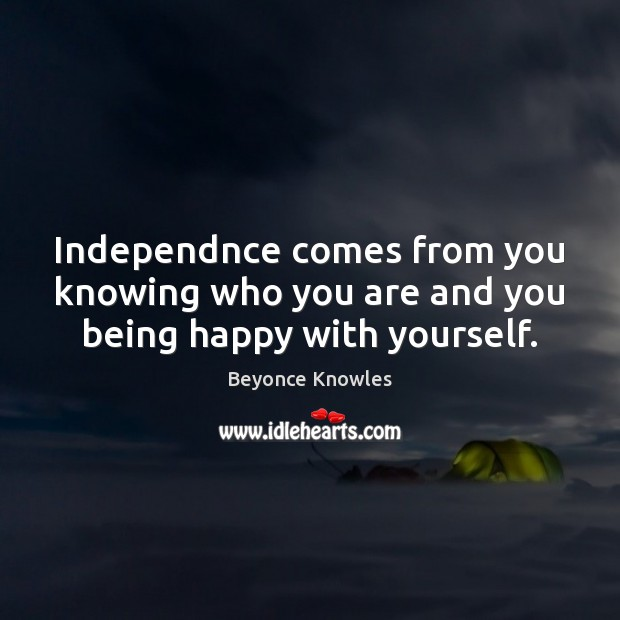 Independnce comes from you knowing who you are and you being happy with yourself. Beyonce Knowles Picture Quote