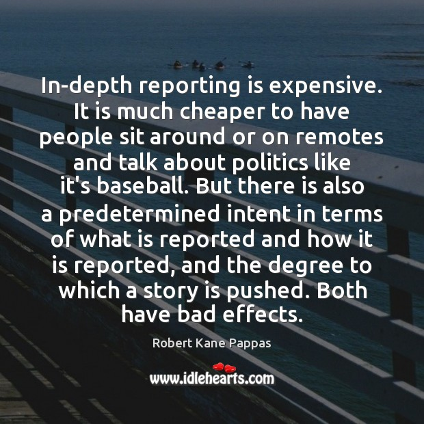 In-depth reporting is expensive. It is much cheaper to have people sit Politics Quotes Image