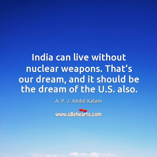 Image, India can live without nuclear weapons. That's our dream, and it should be the dream of the u.s. Also.
