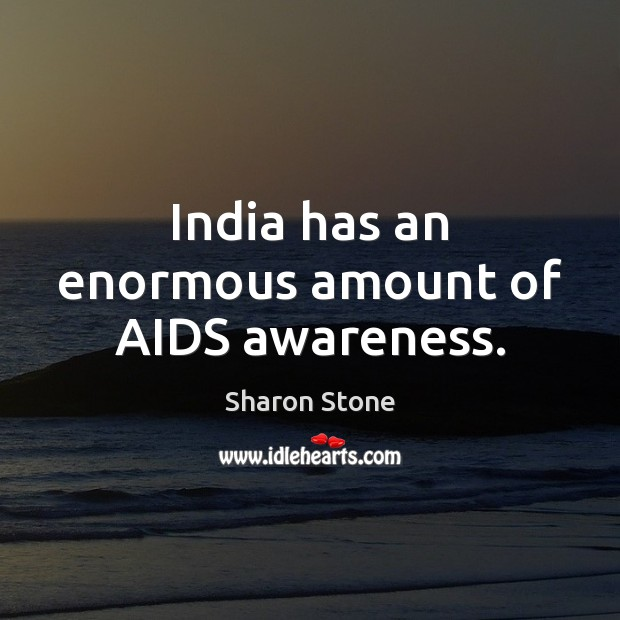 India has an enormous amount of AIDS awareness. Sharon Stone Picture Quote