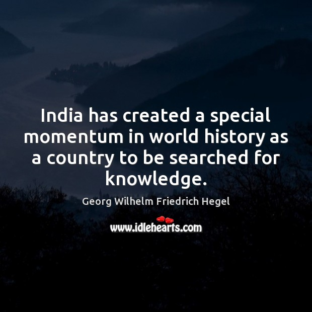 India has created a special momentum in world history as a country Georg Wilhelm Friedrich Hegel Picture Quote