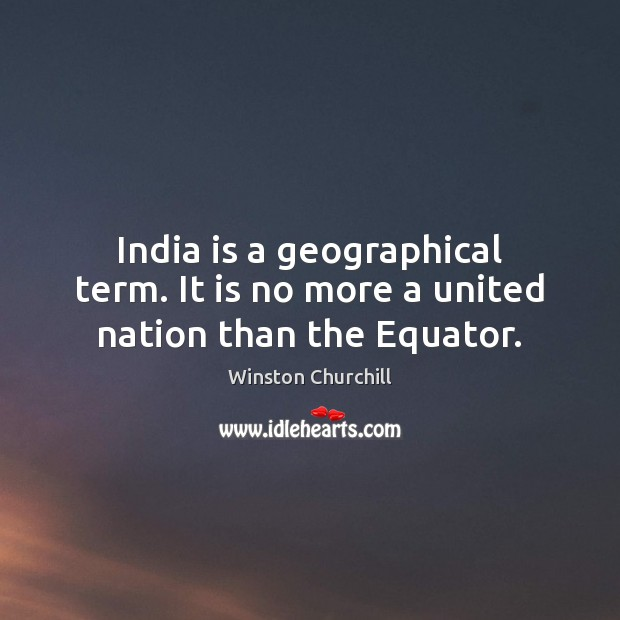 India is a geographical term. It is no more a united nation than the Equator. Image