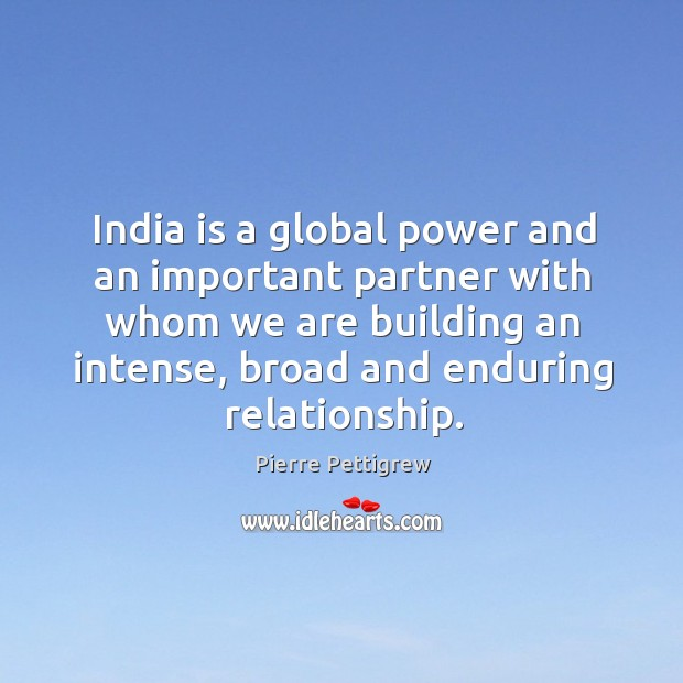 India is a global power and an important partner with whom we are building an intense, broad and enduring relationship. Image