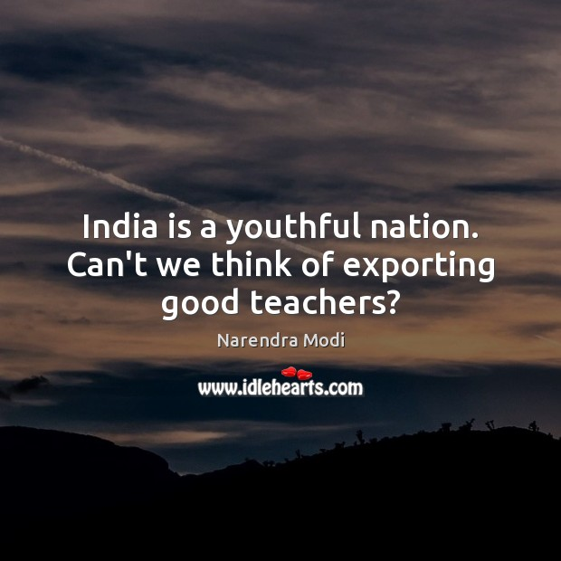 India is a youthful nation. Can't we think of exporting good teachers? Narendra Modi Picture Quote