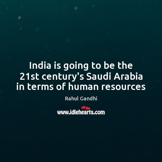 India is going to be the 21st century's Saudi Arabia in terms of human resources Image