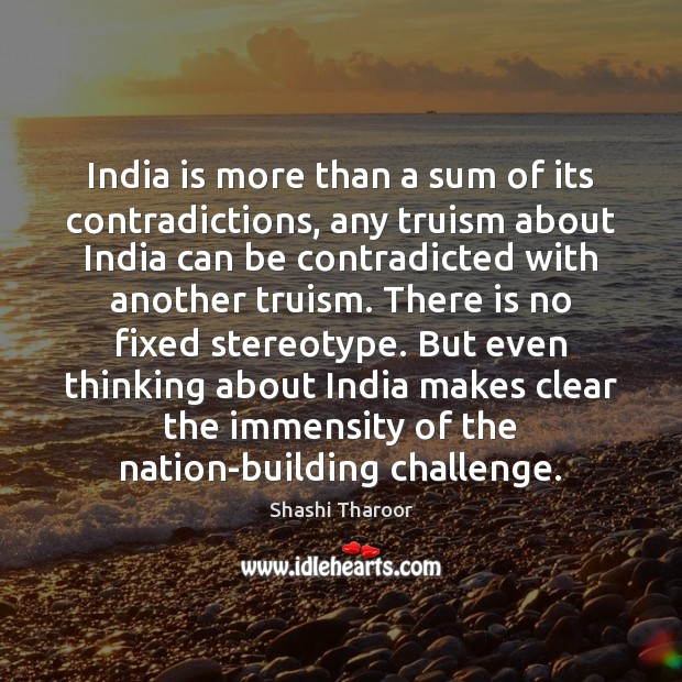India is more than a sum of its contradictions, any truism about Shashi Tharoor Picture Quote