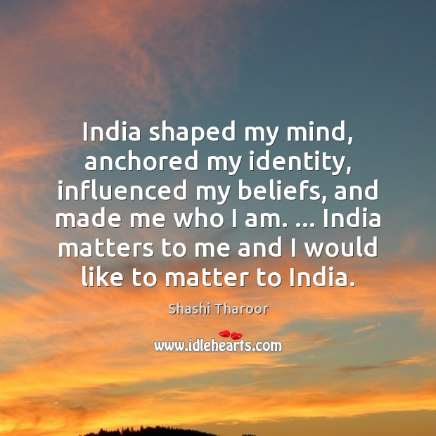India shaped my mind, anchored my identity, influenced my beliefs, and made Shashi Tharoor Picture Quote