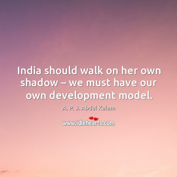 Image, India should walk on her own shadow – we must have our own development model.