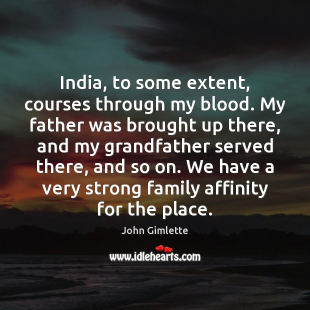 India, to some extent, courses through my blood. My father was brought Image