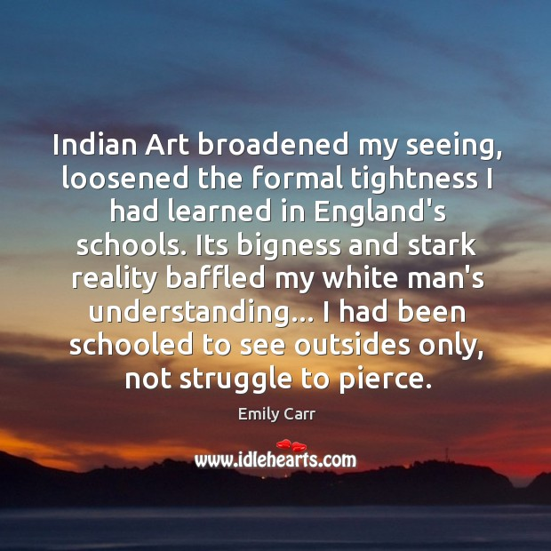Indian Art broadened my seeing, loosened the formal tightness I had learned Emily Carr Picture Quote