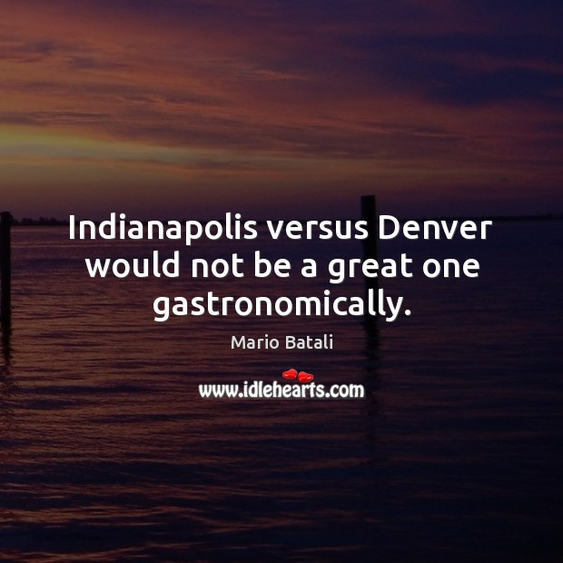 Image, Indianapolis versus Denver would not be a great one gastronomically.