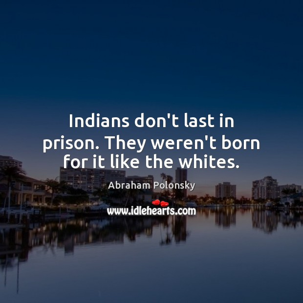 Image, Indians don't last in prison. They weren't born for it like the whites.
