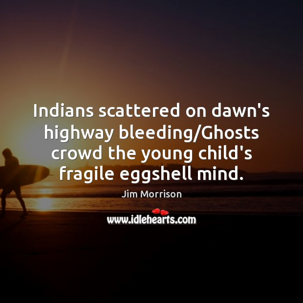 Image, Indians scattered on dawn's highway bleeding/Ghosts crowd the young child's fragile