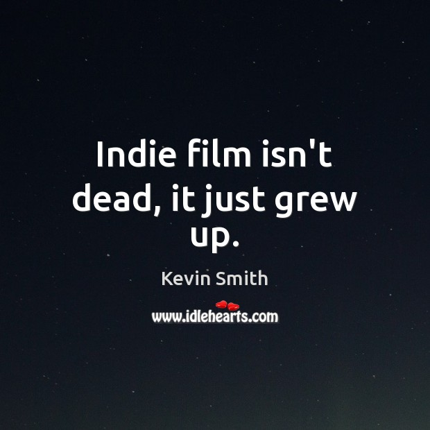 Indie film isn't dead, it just grew up. Kevin Smith Picture Quote