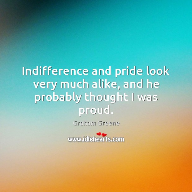 Indifference and pride look very much alike, and he probably thought I was proud. Graham Greene Picture Quote