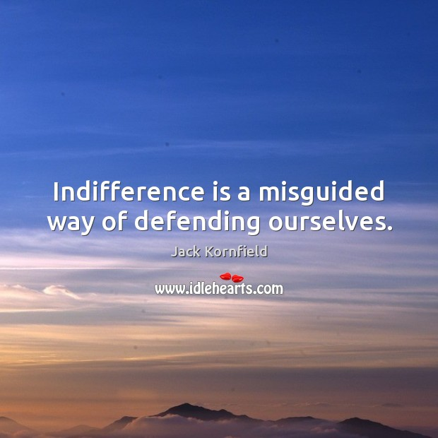 Indifference is a misguided way of defending ourselves. Jack Kornfield Picture Quote