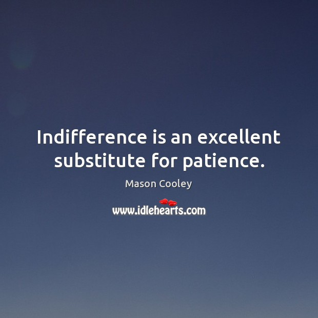 Indifference is an excellent substitute for patience. Image