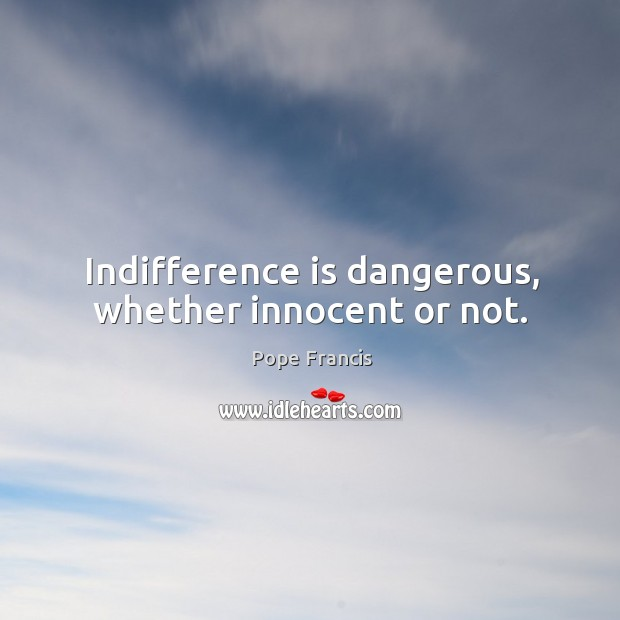 Indifference is dangerous, whether innocent or not. Image