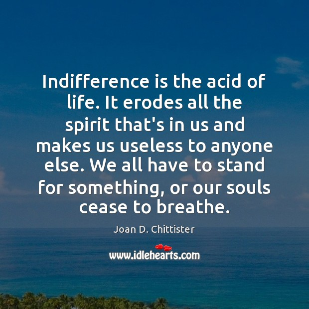 Image, Indifference is the acid of life. It erodes all the spirit that's