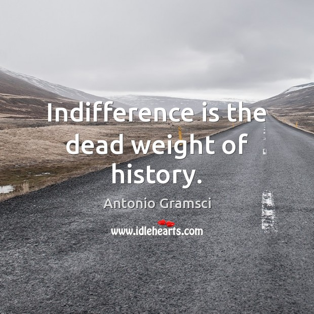 Image, Indifference is the dead weight of history.