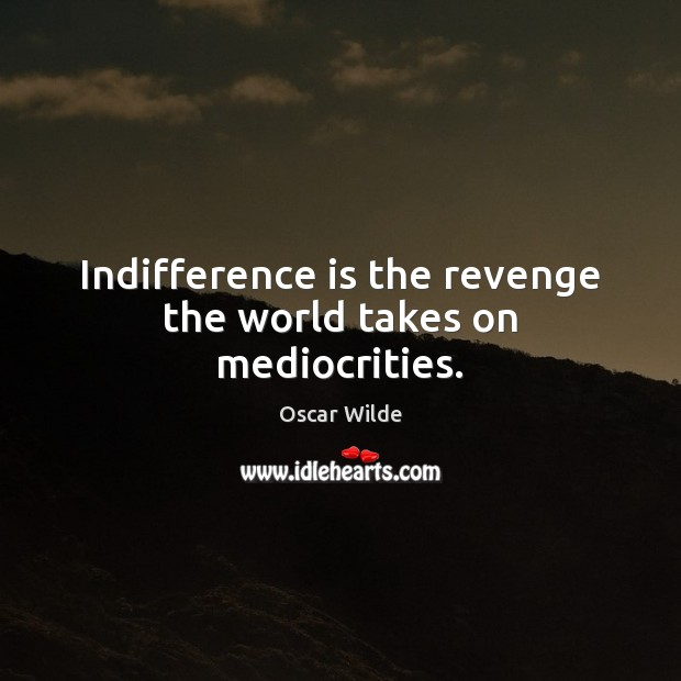 Image, Indifference is the revenge the world takes on mediocrities.