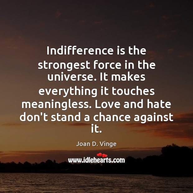 Indifference is the strongest force in the universe. It makes everything it Love and Hate Quotes Image
