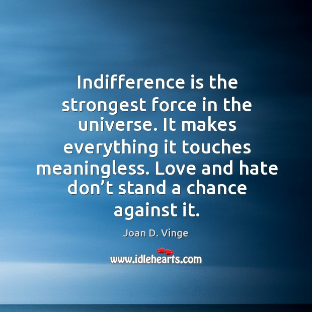 Indifference is the strongest force in the universe. It makes everything it touches meaningless. Joan D. Vinge Picture Quote