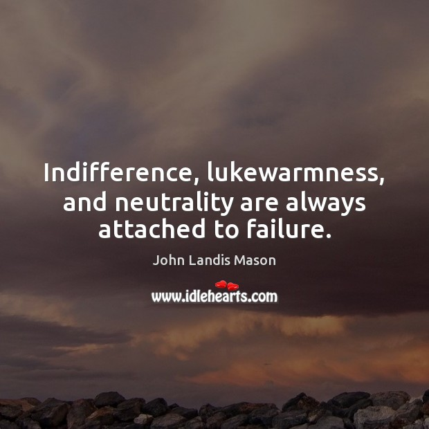 Image, Indifference, lukewarmness, and neutrality are always attached to failure.
