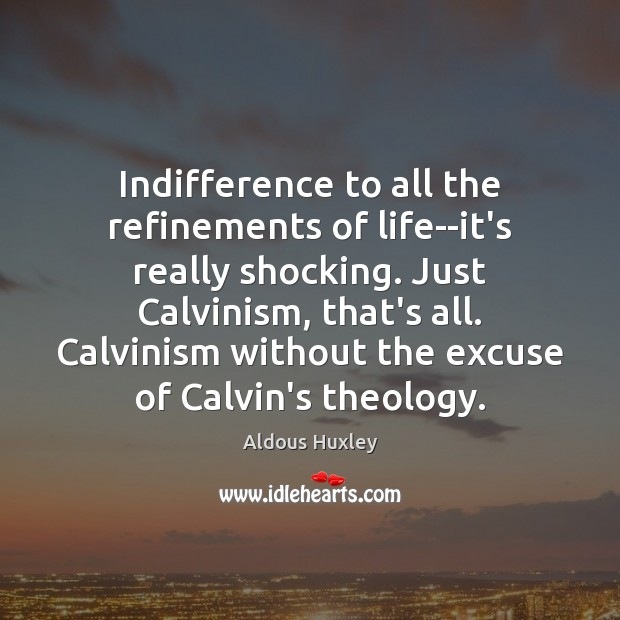 Image, Indifference to all the refinements of life–it's really shocking. Just Calvinism, that's