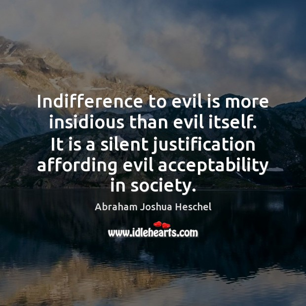 Indifference to evil is more insidious than evil itself. It is a Abraham Joshua Heschel Picture Quote