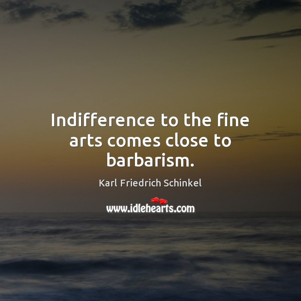 Indifference to the fine arts comes close to barbarism. Image