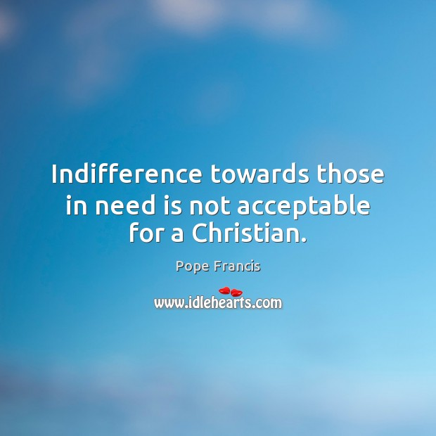 Indifference towards those in need is not acceptable for a Christian. Pope Francis Picture Quote