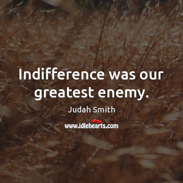 Indifference was our greatest enemy. Judah Smith Picture Quote