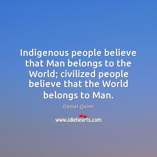 Image, Indigenous people believe that Man belongs to the World; civilized people believe