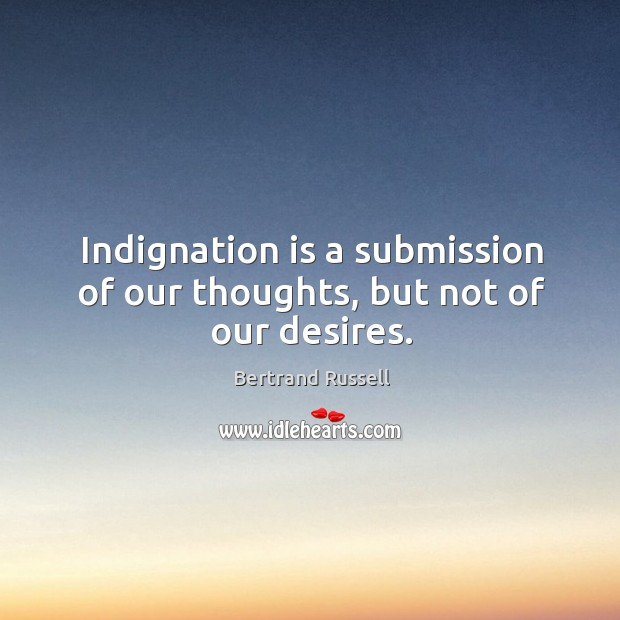 Image, Indignation is a submission of our thoughts, but not of our desires.