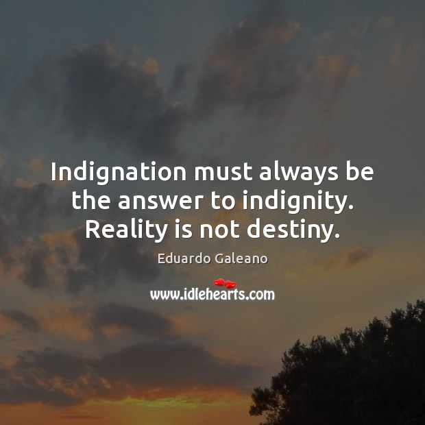Indignation must always be the answer to indignity. Reality is not destiny. Eduardo Galeano Picture Quote