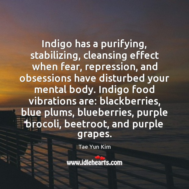 Indigo has a purifying, stabilizing, cleansing effect when fear, repression, and obsessions Tae Yun Kim Picture Quote