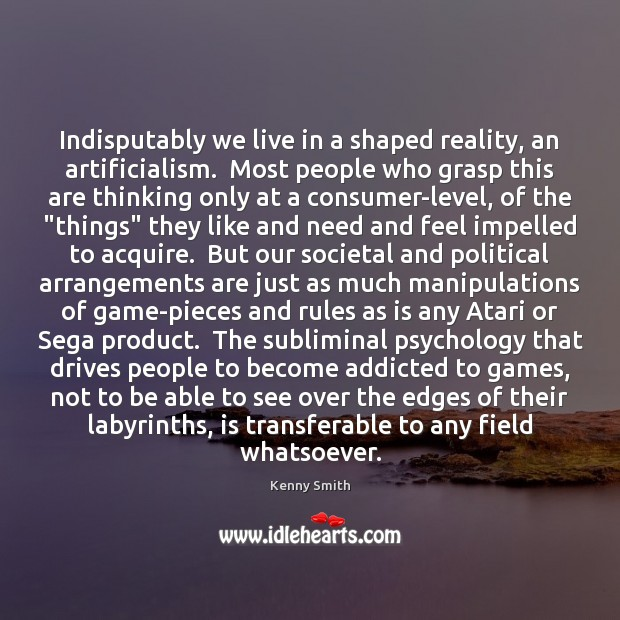 Image, Indisputably we live in a shaped reality, an artificialism.  Most people who