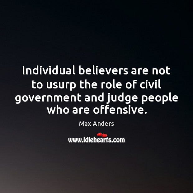 Individual believers are not to usurp the role of civil government and Max Anders Picture Quote