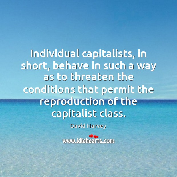 Individual capitalists, in short, behave in such a way as to threaten Image