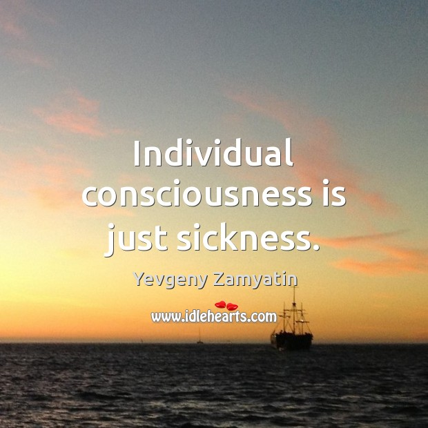 Individual consciousness is just sickness. Image