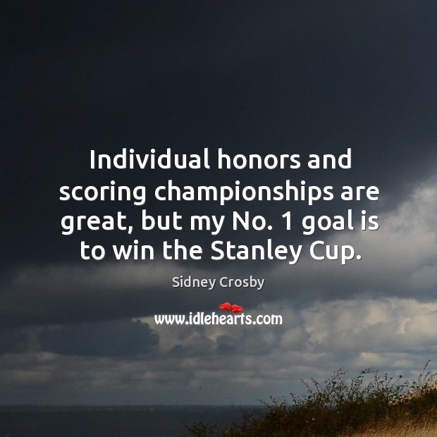 Individual honors and scoring championships are great, but my no. 1 goal is to win the stanley cup. Sidney Crosby Picture Quote