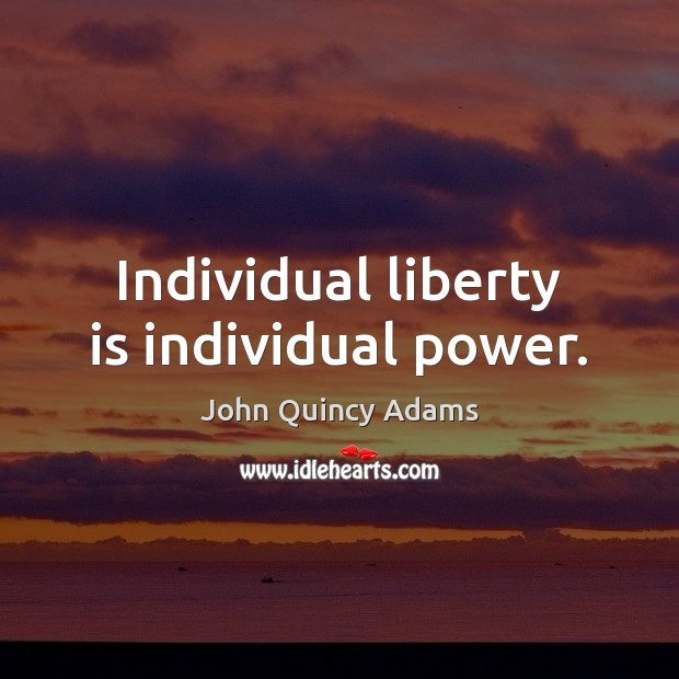 Individual liberty is individual power. John Quincy Adams Picture Quote