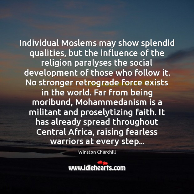 Image, Individual Moslems may show splendid qualities, but the influence of the religion