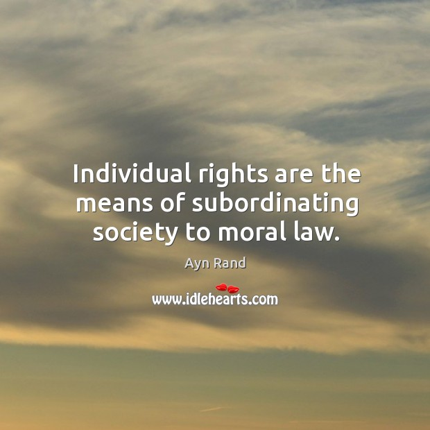 Individual rights are the means of subordinating society to moral law. Image
