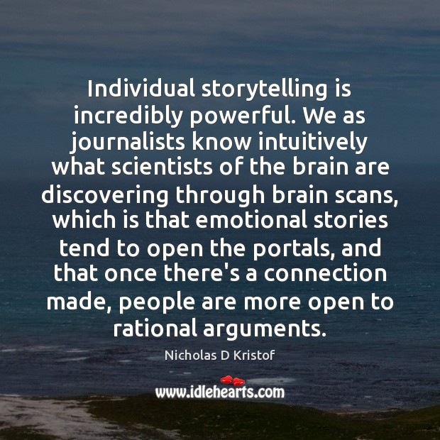 Individual storytelling is incredibly powerful. We as journalists know intuitively what scientists Nicholas D Kristof Picture Quote