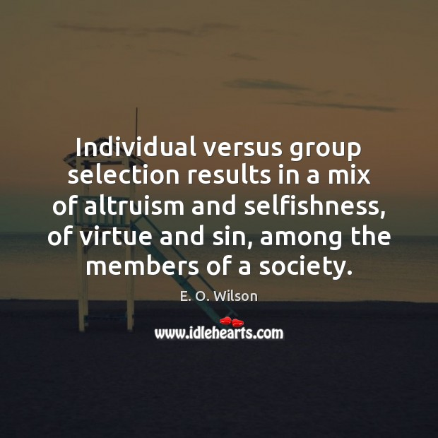 Individual versus group selection results in a mix of altruism and selfishness, E. O. Wilson Picture Quote