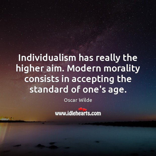 Image, Individualism has really the higher aim. Modern morality consists in accepting the